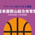 [アリーナ]福島ファイヤーボンズのホーム「宝来屋郡山総合体育館」へのアクセス情報