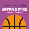 [アリーナ]福島ファイヤーボンズのホーム「田村市総合体育館」へのアクセス情報