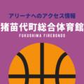 [アリーナ]福島ファイヤーボンズのホーム「猪苗代町総合体育館」へのアクセス情報