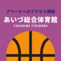 [アリーナ]福島ファイヤーボンズのホーム「あいづ総合体育館」へのアクセス情報