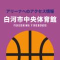 [アリーナ]福島ファイヤーボンズのホーム「白河市中央体育館」へのアクセス情報