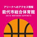 [アリーナ]秋田ノーザンハピネッツのホーム「能代市総合体育館」へのアクセス情報