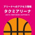 [アリーナ]秋田ノーザンハピネッツのホーム「タクミアリーナ」へのアクセス情報