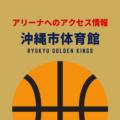 [アリーナ]琉球ゴールデンキングスのホーム「沖縄市体育館」へのアクセス情報