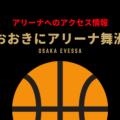 [アリーナ]大阪エヴェッサのホーム「おおきにアリーナ舞洲」へのアクセス情報