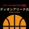 [アリーナ]大阪エヴェッサのホーム「エディオンアリーナ大阪(大阪府立体育会館)」へのアクセス情報