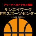 [アリーナ]大阪エヴェッサのホーム「サンエイワーク住吉スポーツセンター」へのアクセス情報