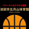 [アリーナ]大阪エヴェッサのホーム「池田市五月山体育館」へのアクセス情報