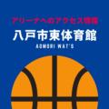[アリーナ]青森ワッツのホーム「八戸市東体育館」へのアクセス情報
