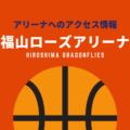 [アリーナ]広島ドラゴンフライズのホーム「福山ローズアリーナ」へのアクセス情報