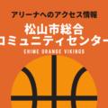 [アリーナ]愛媛オレンジバイキングスのホーム「松山市総合コミュニティセンター」へのアクセス情報