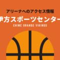 [アリーナ]愛媛オレンジバイキングスのホーム「伊方スポーツセンター」へのアクセス情報