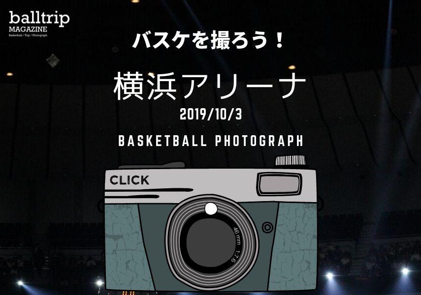 [balltrip]バスケを撮ろう!_191003_横浜アリーナ