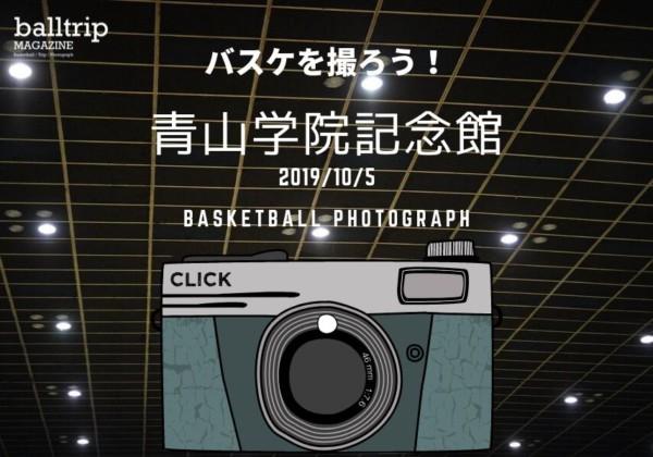 [balltrip]バスケを撮ろう!_191005_青山学院記念館