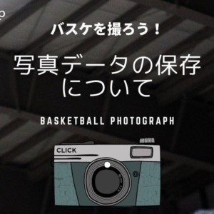 [balltrip]バスケを撮ろう!_#12_写真データの保存について